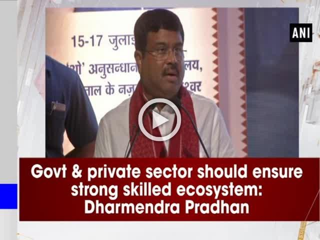 Govt & private sector should ensure strong skilled ecosystem: Dharmendra Pradhan