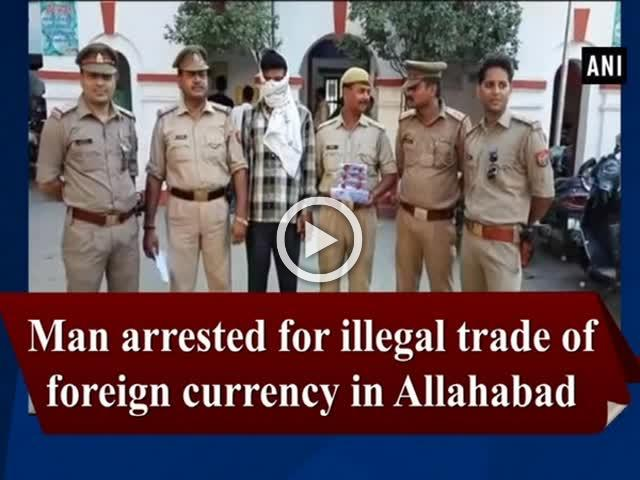 Man arrested for illegal trade of foreign currency in Allahabad