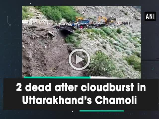 2 dead after cloudburst in Uttarakhand's Chamoli