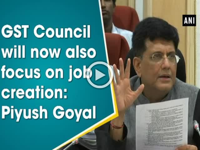 GST Council will now also focus on job creation: Piyush Goyal