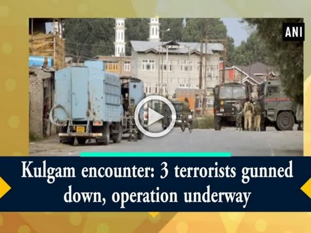 Kulgam encounter: 3 terrorists gunned down, operation underway