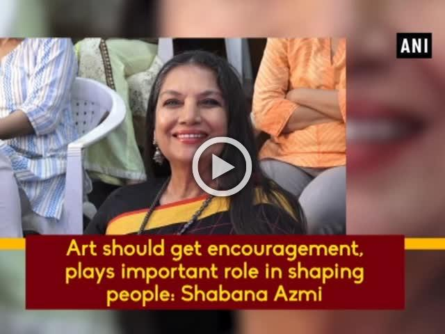 Art should get encouragement, plays important role in shaping people: Shabana Azmi