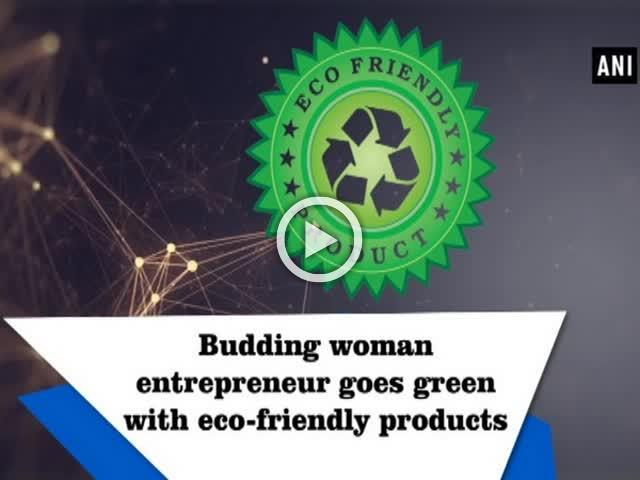 Budding woman entrepreneur goes green with eco-friendly products