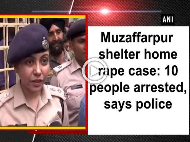 Muzaffarpur shelter home rape case: 10 people arrested, says police