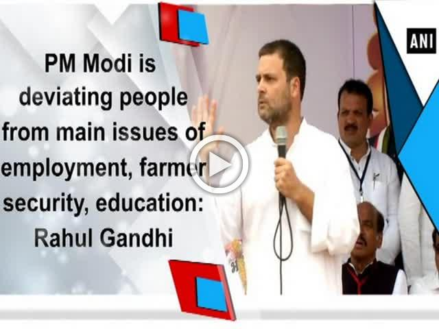 PM Modi is deviating people from main issues of employment, farmer security, education: Rahul Gandhi