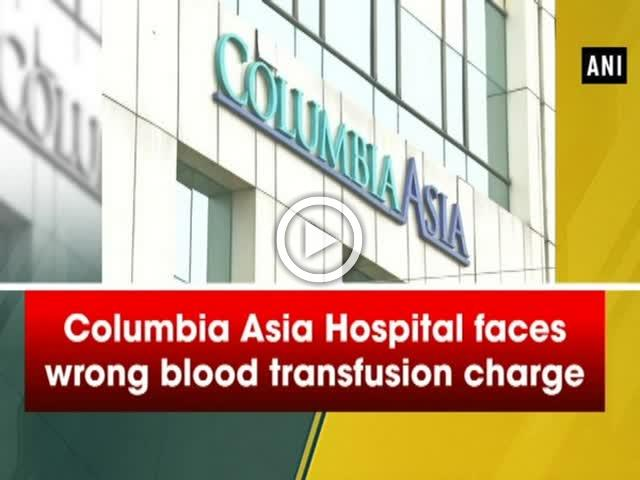 Columbia Asia Hospital faces wrong blood transfusion charge
