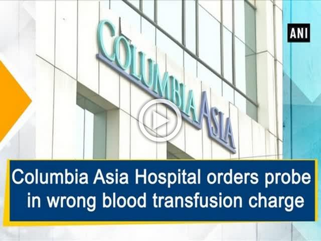 Columbia Asia Hospital orders probe in wrong blood transfusion charge
