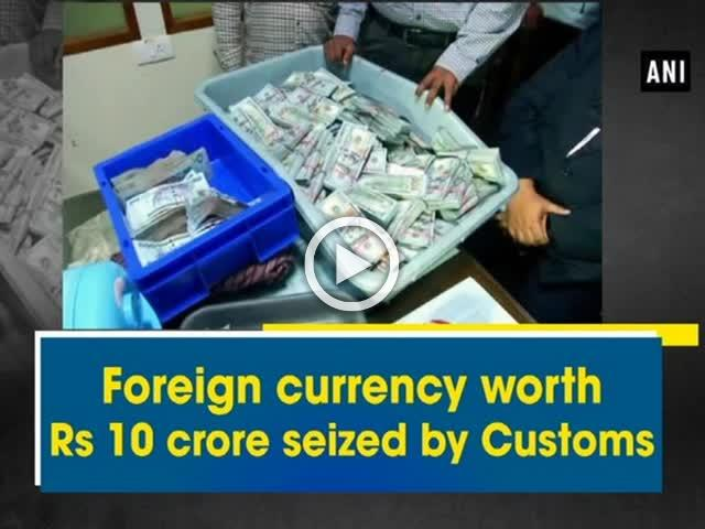 Foreign currency worth 10 crore seized by Customs