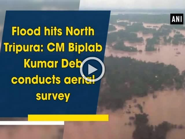Flood hits North Tripura: CM Biplab Kumar Deb conducts aerial survey