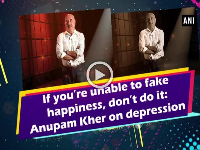 If you're unable to fake happiness, don't do it: Anupam Kher on depression