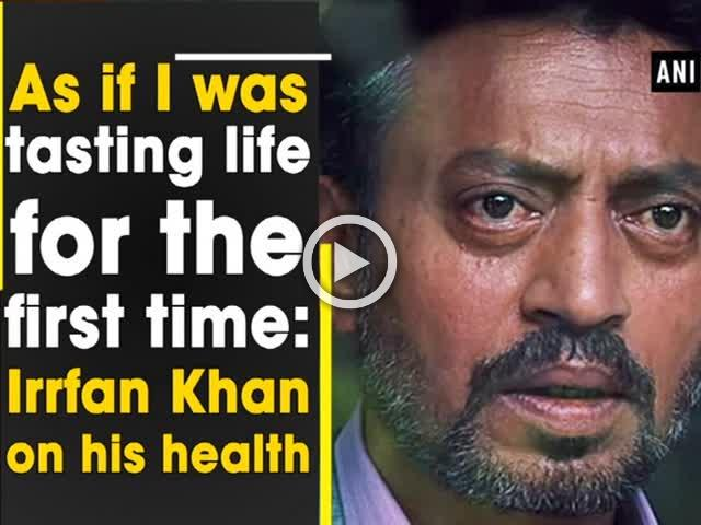 As if I was tasting life for the first time: Irrfan Khan on his health