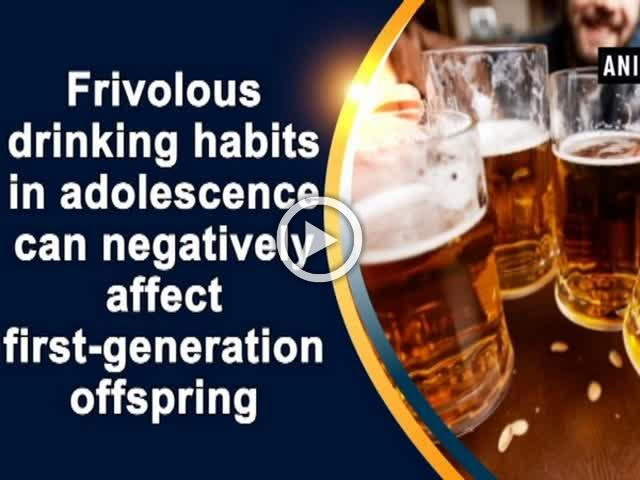 Frivolous drinking habits in adolescence can negatively affect first-generation offspring