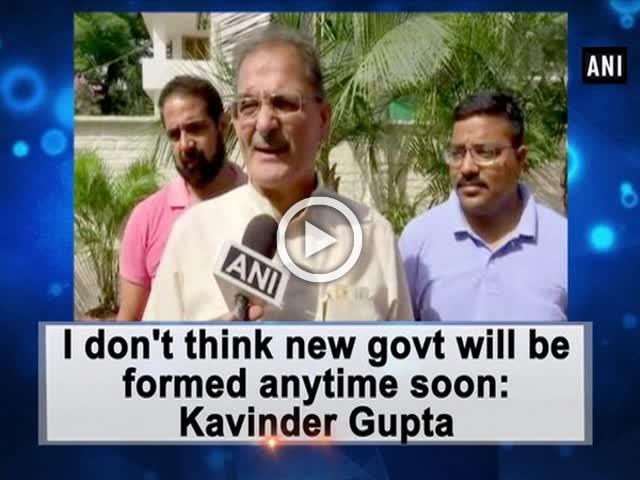 I don't think new govt will be formed anytime soon: Kavinder Gupta