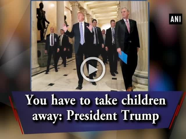 You have to take children away: President Trump