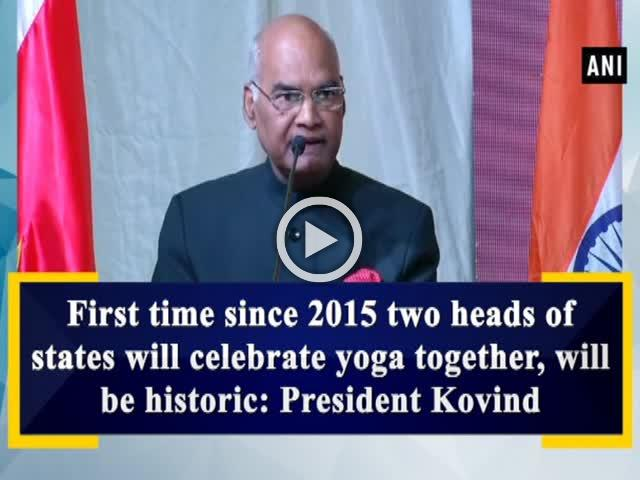 First time since 2015 two heads of states will celebrate yoga together, will be historic: President Kovind