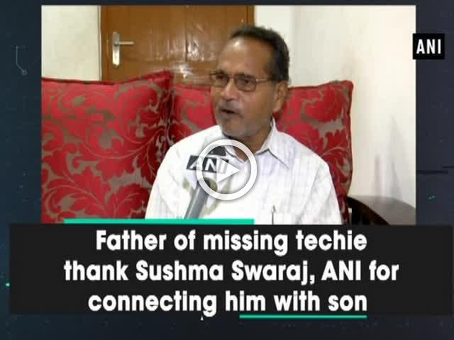 Father of Hyderabad techie thanks Sushma Swaraj, Govt, ANI for connecting him with son
