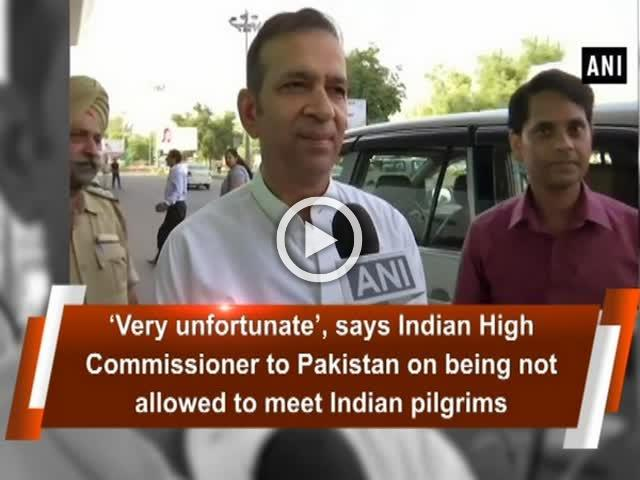 'Very unfortunate', says Indian High Commissioner to Pakistan on being not allowed to meet Indian pilgrims