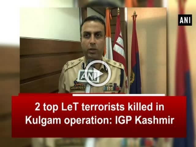 2 top LeT terrorists killed in Kulgam operation: IGP Kashmir
