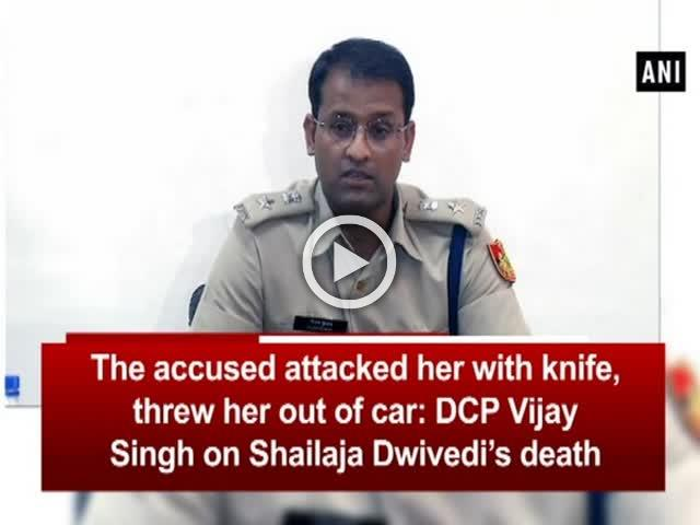 The accused attacked her with knife, threw her out of car: Vijay Singh on Shailaja Dwivedi's death