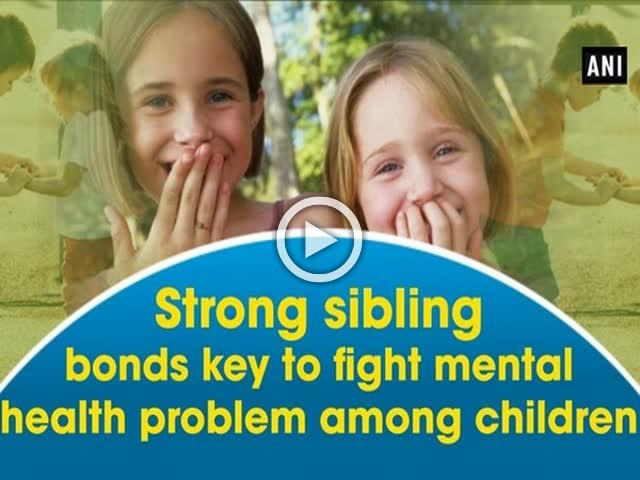Strong sibling bonds key to fight mental health problem among children