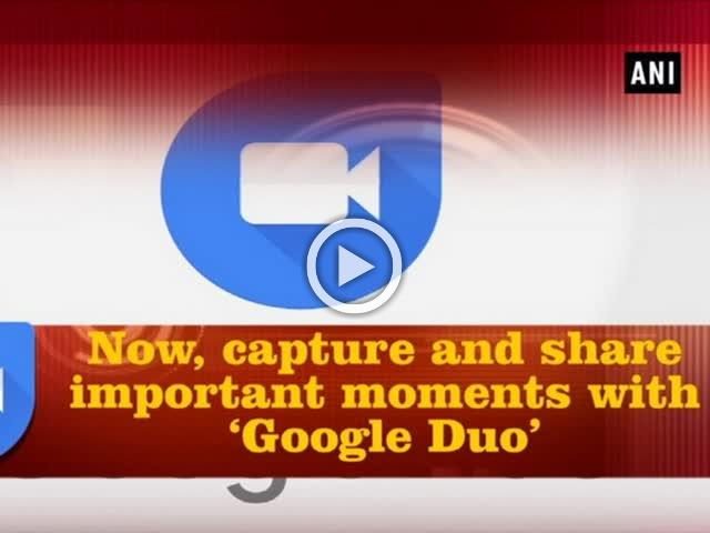 Now, capture and share important moments with 'Google Duo'