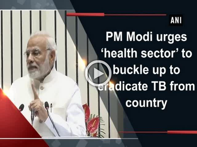 PM Modi urges 'health sector' to buckle up to eradicate TB from country
