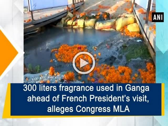 300 liters fragrance used in Ganga ahead of French President's visit, alleges Congress MLA