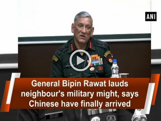 General Bipin Rawat lauds neighbour's military might, says Chinese have finally arrived