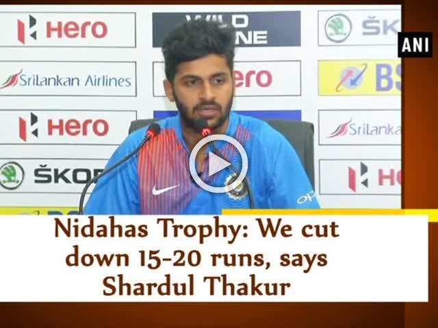 Nidahas Trophy: We cut down 15-20 runs, says Shardul Thakur