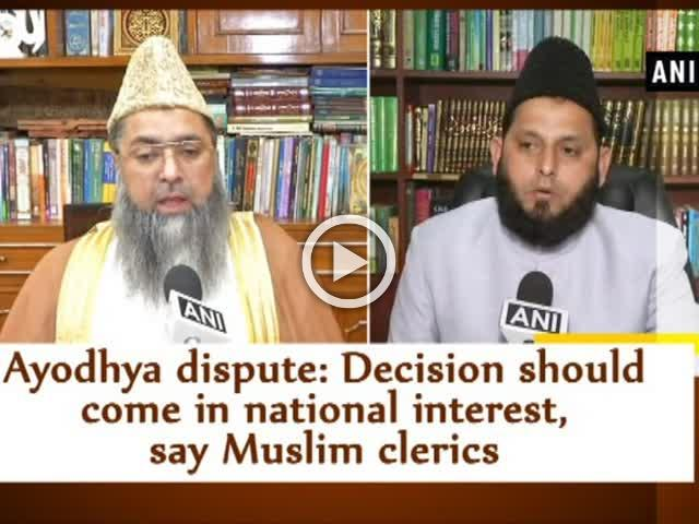 Ayodhya dispute: Decision should come in national interest, say Muslim clerics