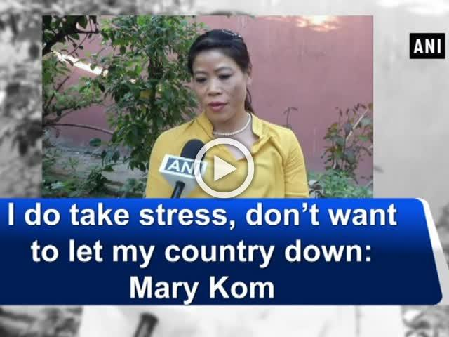 I do take stress, don't want to let my country down: Mary Kom