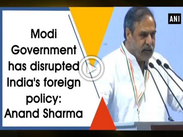 Modi Government has disrupted India's foreign policy: Anand Sharma
