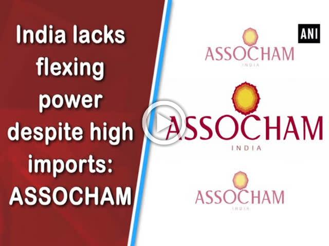 India lacks flexing power despite high imports: ASSOCHAM