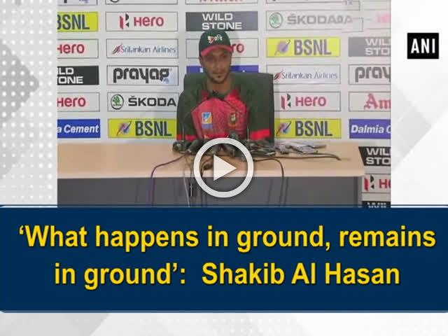 'What happens in ground, remains in ground': Shakib Al Hasan