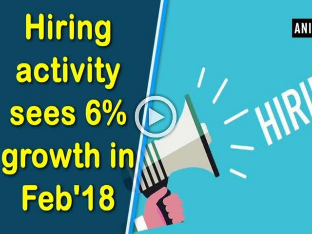 Hiring activity sees 6% growth in Feb'18