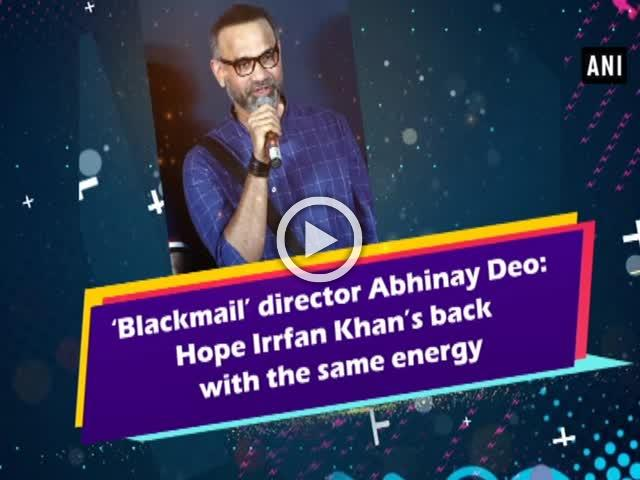 'Blackmail' director Abhinay Deo: Hope Irrfan Khan's back with the same energy