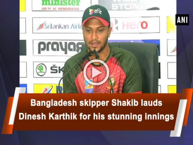 Bangladesh skipper Shakib lauds Dinesh Karthik for his stunning innings