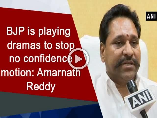 BJP is playing dramas to stop no confidence motion: Amarnath Reddy