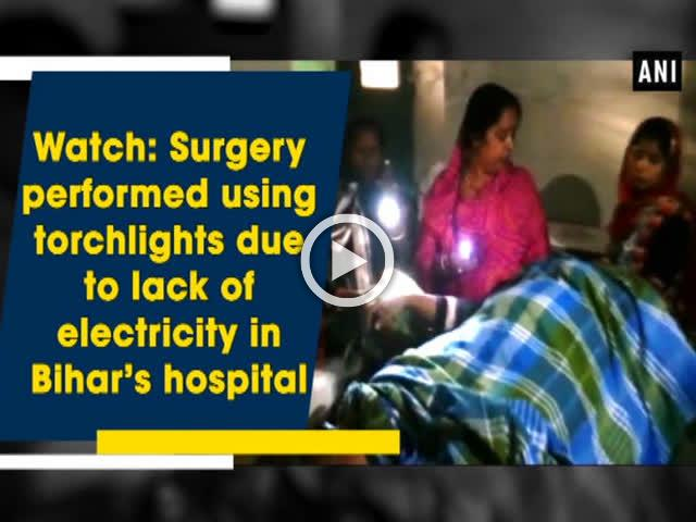 Watch: Surgery performed using torchlights due to lack of electricity in Bihar's hospital