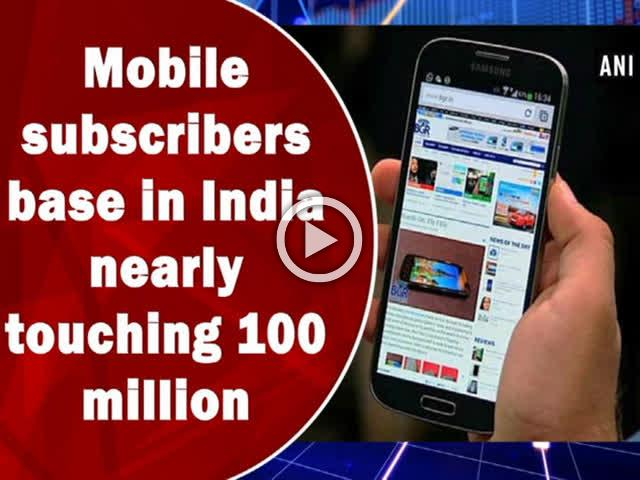 Mobile subscribers base in India nearly touching 100 million