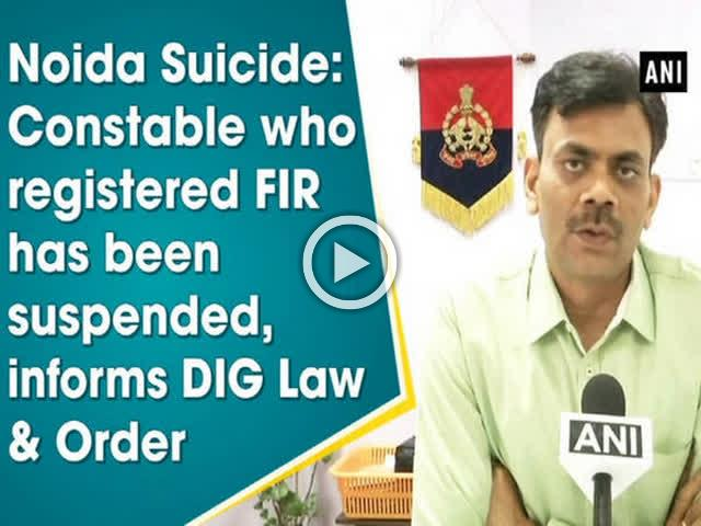 Noida Suicide: Constable who registered FIR has been suspended, informs DIG Law and Order