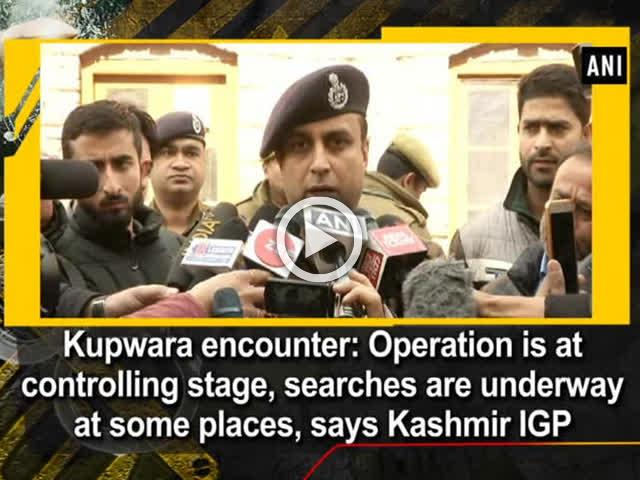 Kupwara encounter: Operation is at controlling stage, searches are underway at some places, says Kashmir IGP