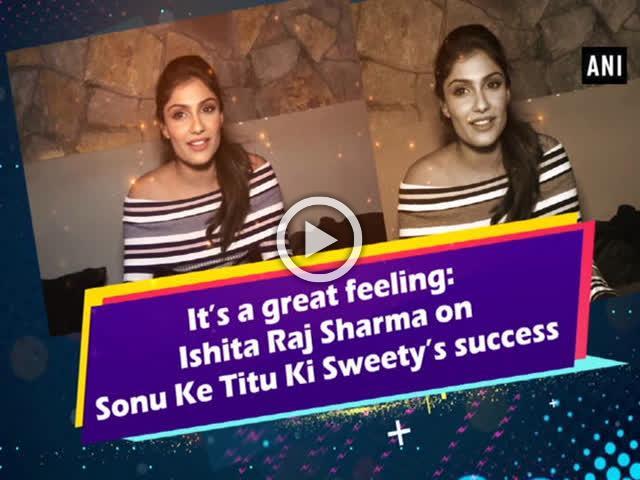 'It's a great feeling: Ishita Raj Sharma on Sonu Ke Titu Ki Sweety's success