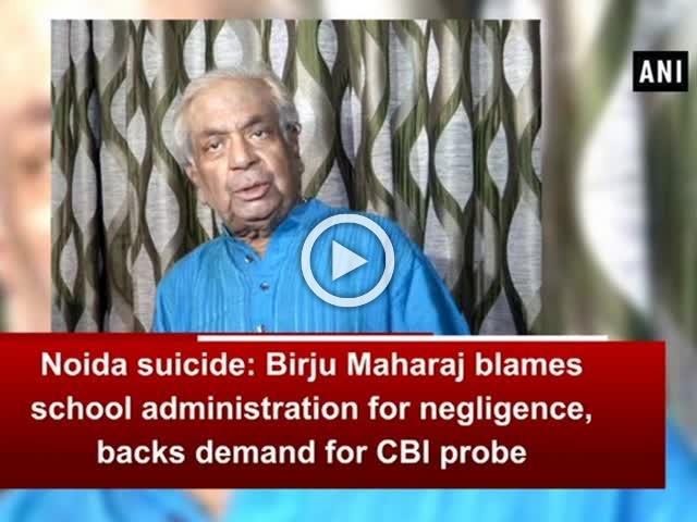 Noida suicide: Birju Maharaj blames school administration for negligence, backs demand for CBI probe