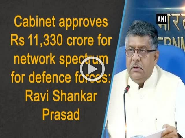 Cabinet approves Rs 11,330 crore for network spectrum for defence forces: Ravi Shankar Prasad