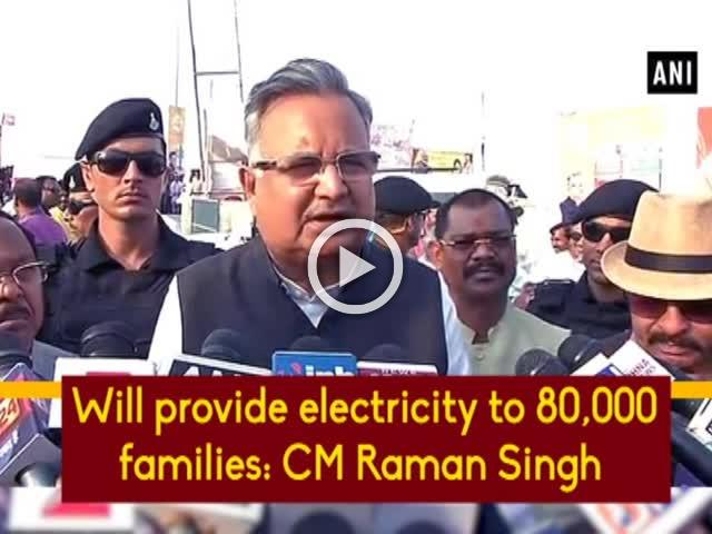 Will provide electricity to 80,000 families: CM Raman Singh