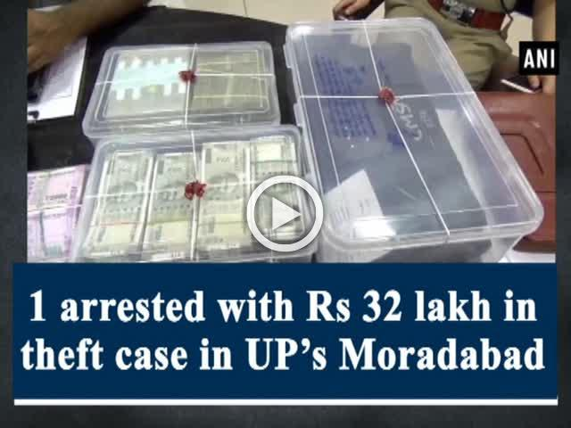 1 arrested with Rs 32 lakh in theft case in UP's Moradabad