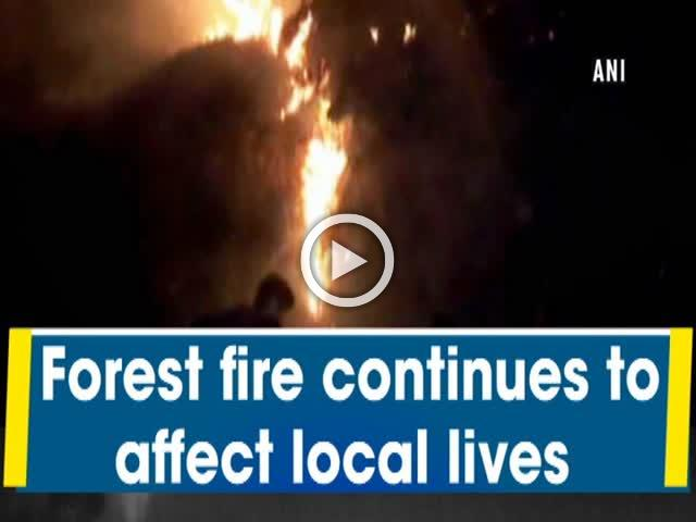 Forest fire continues to affect local lives