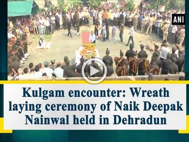 Kulgam encounter: Wreath laying ceremony of Naik Deepak Nainwal held in Dehradun