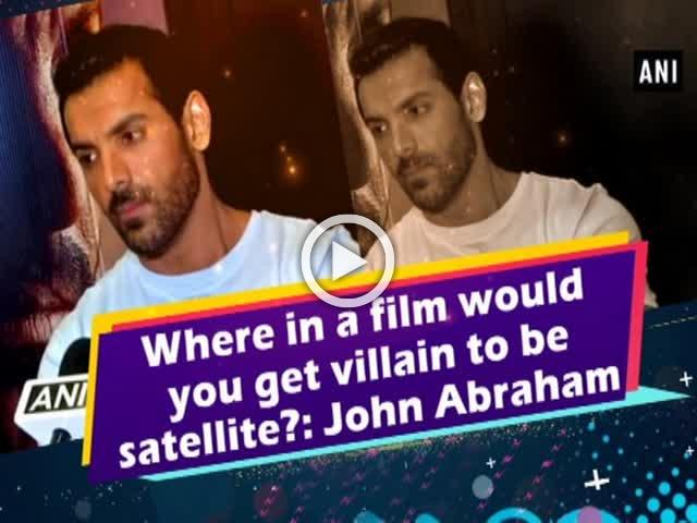 Where in a film would you get a villain to be a satellite?: John Abraham
